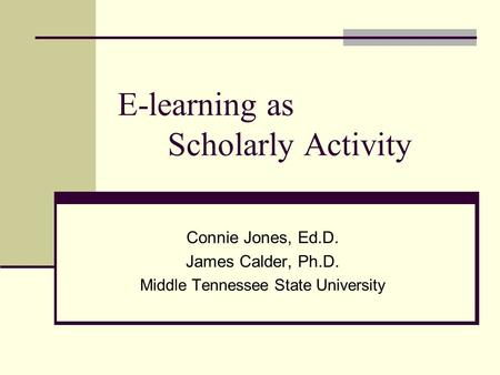 E-learning as Scholarly Activity Connie Jones, Ed.D. James Calder, Ph.D. Middle Tennessee State University.