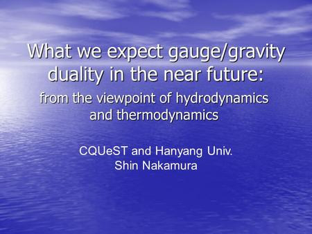 What we expect gauge/gravity duality in the near future: from the viewpoint of hydrodynamics and thermodynamics CQUeST and Hanyang Univ. Shin Nakamura.