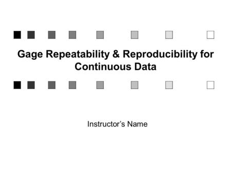 Gage Repeatability & Reproducibility for Continuous Data Instructor's Name.