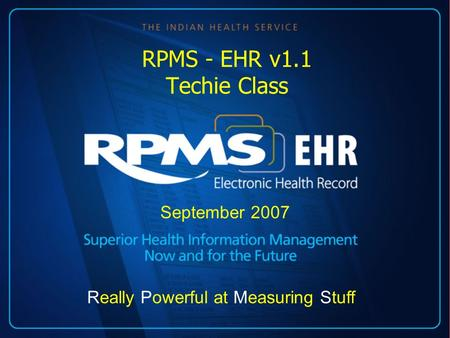RPMS - EHR v1.1 Techie Class September 2007 Really Powerful at Measuring Stuff.