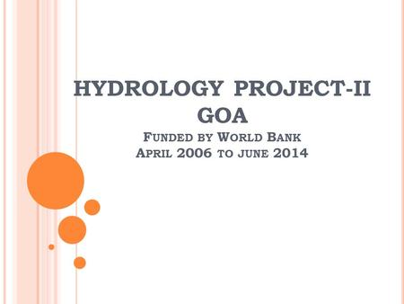 HYDROLOGY PROJECT-II GOA F UNDED BY W ORLD B ANK A PRIL 2006 TO JUNE 2014.