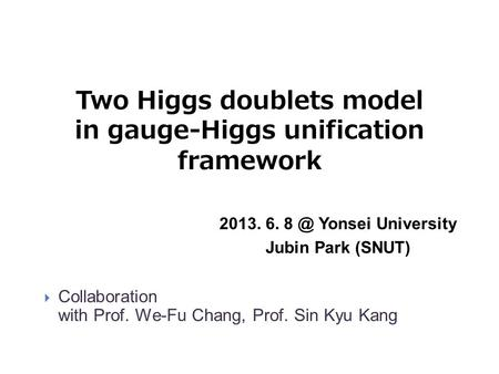 Two Higgs doublets model in gauge-Higgs unification framework 2013. 6. Yonsei University Jubin Park (SNUT)  Collaboration with Prof. We-Fu Chang,