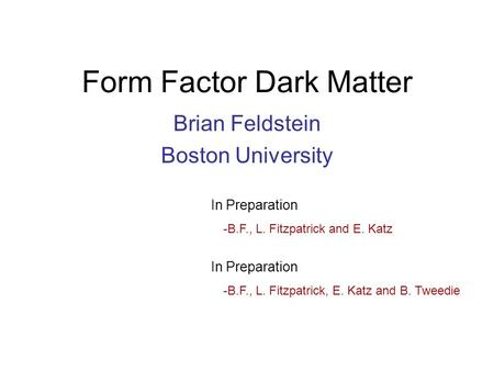 Form Factor Dark Matter Brian Feldstein Boston University In Preparation -B.F., L. Fitzpatrick and E. Katz In Preparation -B.F., L. Fitzpatrick, E. Katz.