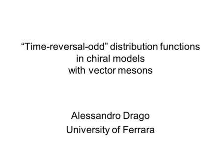 """Time-reversal-odd"" distribution functions in chiral models with vector mesons Alessandro Drago University of Ferrara."