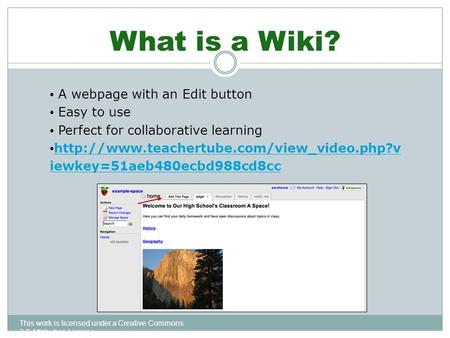 What is a Wiki? This work is licensed under a Creative Commons 3.0 Attribution License A webpage with an Edit button Easy to use Perfect for collaborative.
