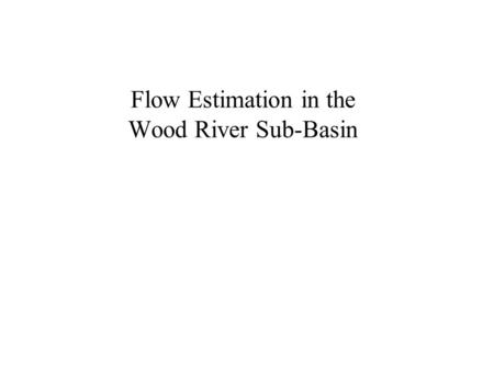 Flow Estimation in the Wood River Sub-Basin. Study Motivation To estimate an historical record at the mouth of the Wood River. –Enables comparison of.
