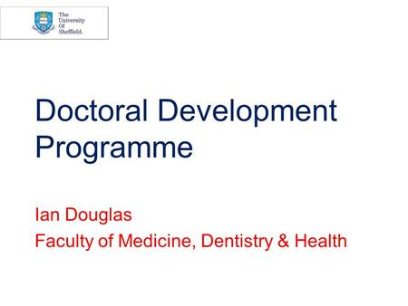 Doctoral Development Programme Ian Douglas Faculty of Medicine, Dentistry & Health.