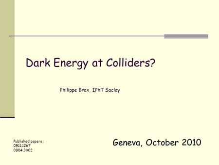 Geneva, October 2010 Dark Energy at Colliders? Philippe Brax, IPhT Saclay Published papers : 0911.1267 0904.3002.