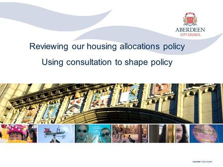 Aberdeen City Council Reviewing our housing allocations policy Using consultation to shape policy.