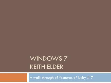 WINDOWS 7 KEITH ELDER A walk through of features of lucky # 7.