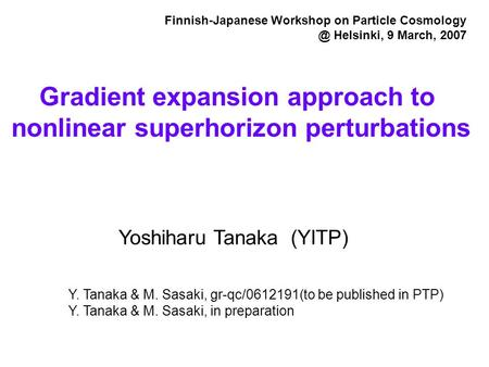 Yoshiharu Tanaka (YITP) Gradient expansion approach to nonlinear superhorizon perturbations Finnish-Japanese Workshop on Particle Helsinki,