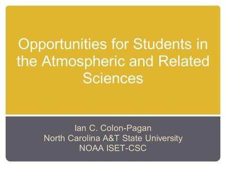 Opportunities for Students in the Atmospheric and Related Sciences Ian C. Colon-Pagan North Carolina A&T State University NOAA ISET-CSC.