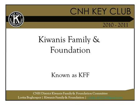 CNH KEY CLUB 2010 - 2011 CNH District Kiwanis Family & Foundation Committee Lorita Boghospor | Kiwanis Family & Foundation |