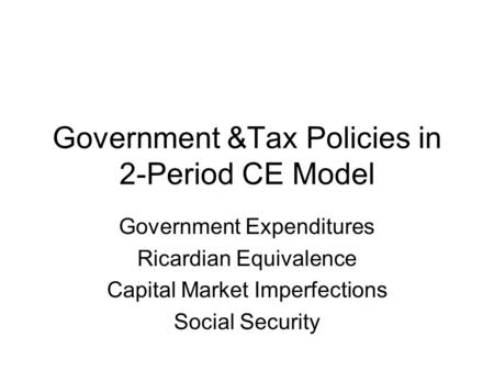 Government &Tax Policies in 2-Period CE Model Government Expenditures Ricardian Equivalence Capital Market Imperfections Social Security.