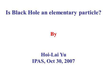 Is Black Hole an elementary particle? By Hoi-Lai Yu IPAS, Oct 30, 2007.