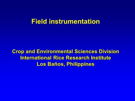 Field instrumentation Crop and Environmental Sciences Division International Rice Research Institute Los Baños, Philippines.