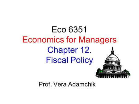 Eco 6351 Economics for Managers Chapter 12. Fiscal Policy Prof. Vera Adamchik.