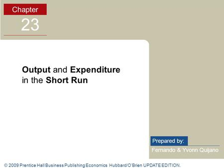 © 2009 Prentice Hall Business Publishing Economics Hubbard/O'Brien UPDATE EDITION. Fernando & Yvonn Quijano Prepared by: Chapter 23 Output and Expenditure.