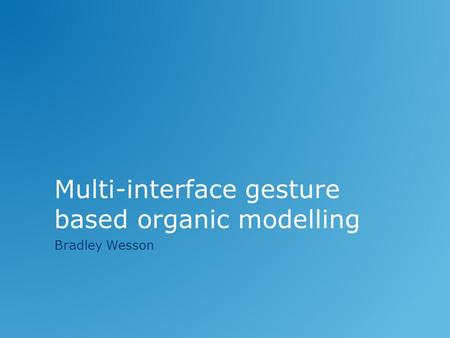 Multi-interface gesture based organic modelling Bradley Wesson.