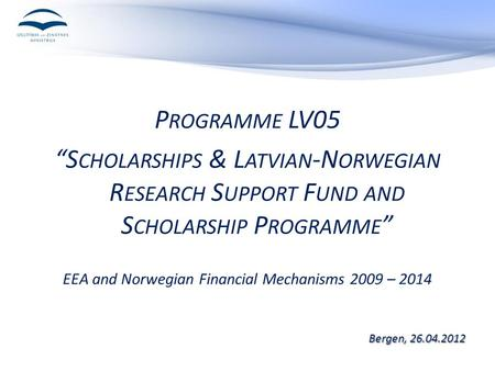 "P ROGRAMME LV05 ""S CHOLARSHIPS & L ATVIAN -N ORWEGIAN R ESEARCH S UPPORT F UND AND S CHOLARSHIP P ROGRAMME "" EEA and Norwegian Financial Mechanisms 2009."