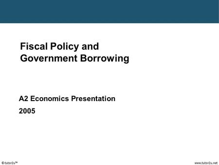 Fiscal Policy and Government Borrowing A2 Economics Presentation 2005.