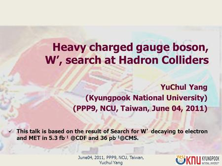 Heavy charged gauge boson, W', search at Hadron Colliders YuChul Yang (Kyungpook National University) (PPP9, NCU, Taiwan, June 04, 2011) June04, 2011,