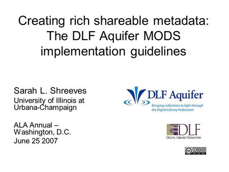 Creating rich shareable metadata: The DLF Aquifer MODS implementation guidelines Sarah L. Shreeves University of Illinois at Urbana-Champaign ALA Annual.