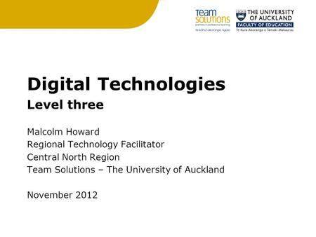 Digital Technologies Level three Malcolm Howard Regional Technology Facilitator Central North Region Team Solutions – The University of Auckland November.