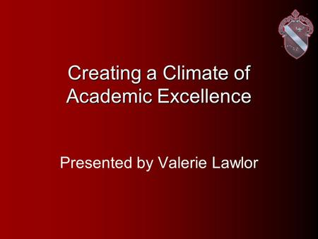 Creating a Climate of Academic Excellence Presented by Valerie Lawlor.