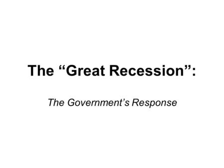 "The ""Great Recession"": The Government's Response."