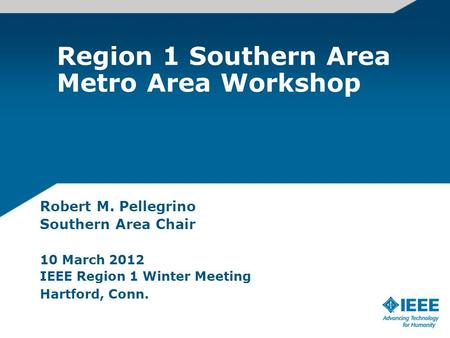 Region 1 Southern Area Metro Area Workshop Robert M. Pellegrino Southern Area Chair 10 March 2012 IEEE Region 1 Winter Meeting Hartford, Conn.