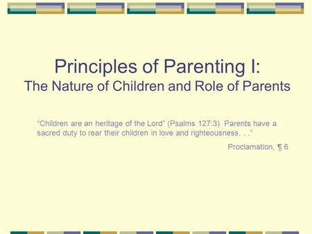 "Principles of Parenting I: The Nature of Children and Role of Parents ""Children are an heritage of the Lord"" (Psalms 127:3) Parents have a sacred duty."