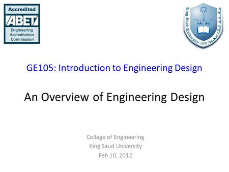 GE105: Introduction to Engineering Design An Overview of Engineering Design College of Engineering King Saud University Feb 10, 2012.