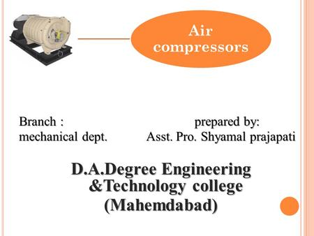 Air compressors Branch : prepared by: mechanical dept. Asst. Pro. Shyamal prajapati D.A.Degree Engineering &Technology college (Mahemdabad)