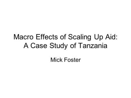 Macro Effects of Scaling Up Aid: A Case Study of Tanzania Mick Foster.