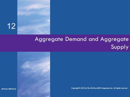 Aggregate Demand and Aggregate Supply 12 McGraw-Hill/Irwin Copyright © 2012 by The McGraw-Hill Companies, Inc. All rights reserved.