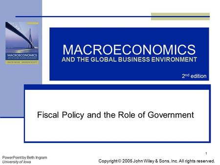 1 MACROECONOMICS AND THE GLOBAL BUSINESS ENVIRONMENT Fiscal Policy and the Role of Government Copyright © 2005 John Wiley & Sons, Inc. All rights reserved.