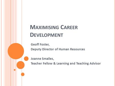 M AXIMISING C AREER D EVELOPMENT Geoff Foster, Deputy Director of Human Resources Joanne Smailes, Teacher Fellow & Learning and Teaching Advisor.