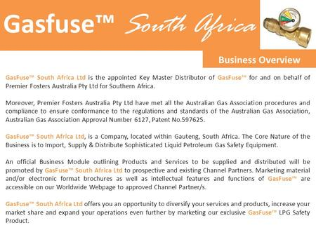 Gasfuse™ South Africa Business Overview GasFuse™ South Africa Ltd is the appointed Key Master Distributor of GasFuse™ for and on behalf of Premier Fosters.