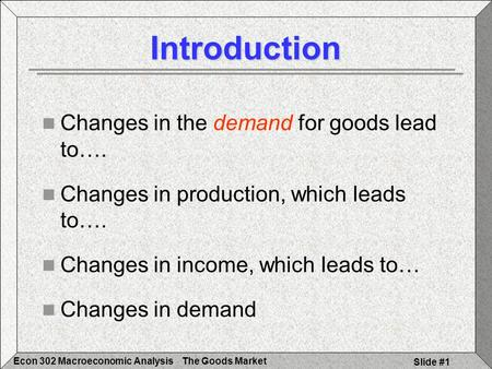 The Goods MarketEcon 302 Macroeconomic Analysis Slide #1 Introduction Changes in the demand for goods lead to…. Changes in production, which leads to….