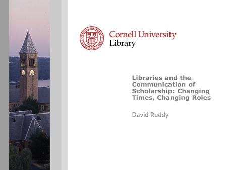Libraries and the Communication of Scholarship: Changing Times, Changing Roles David Ruddy.