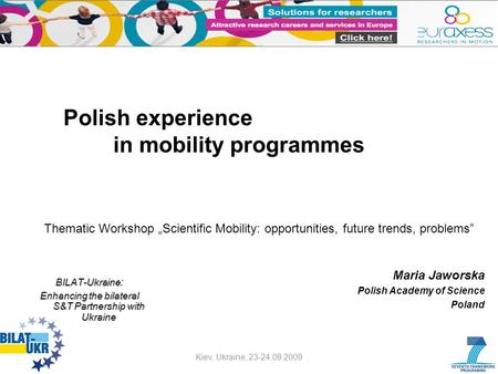 Polish experience in mobility programmes Maria Jaworska Polish Academy of Science Poland Kiev, Ukraine, 23-24.09.2009 BILAT-Ukraine BILAT-Ukraine : Enhancing.