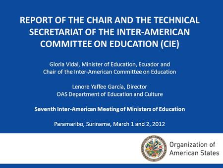 REPORT OF THE CHAIR AND THE TECHNICAL SECRETARIAT OF THE INTER-AMERICAN COMMITTEE ON EDUCATION (CIE) Gloria Vidal, Minister of Education, Ecuador and Chair.