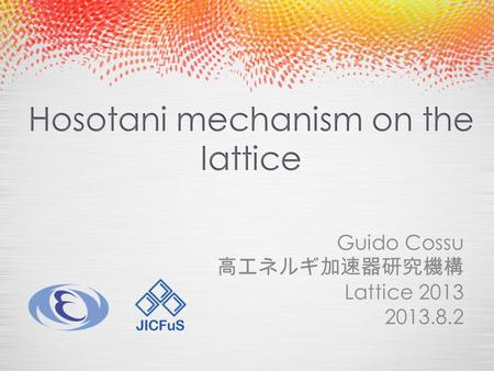 Guido Cossu 高エネルギ加速器研究機構 Lattice 2013 2013.8.2. Hosotani mechanism on the lattice o Introduction o EW symmetry breaking mechanisms o Hosotani mechanism.