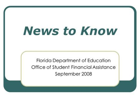 News to Know Florida Department of Education Office of Student Financial Assistance September 2008.