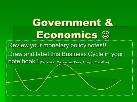 Government & Economics Government & Economics Review your monetary policy notes!! Draw and label this Business Cycle in your note book!! (Expansion, Contraction,