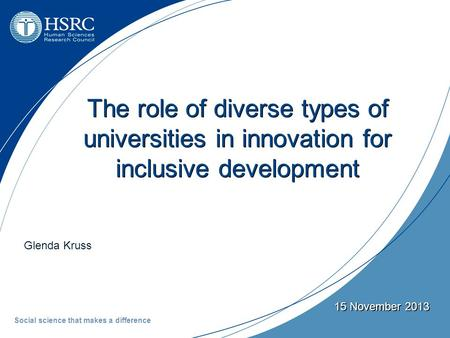 Glenda Kruss 15 November 2013 The role of diverse types of universities in innovation for inclusive development Social science that makes a difference.