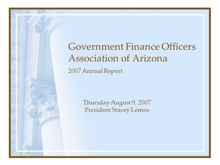 Government Finance Officers Association of Arizona 2007 Annual Report Thursday August 9, 2007 President Stacey Lemos.