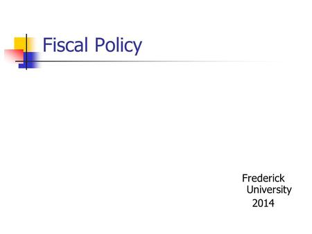 Fiscal Policy Frederick University 2014. Fiscal policy A system of goals, tools and instruments to affect GDP and employment Subject – the Treasury (the.