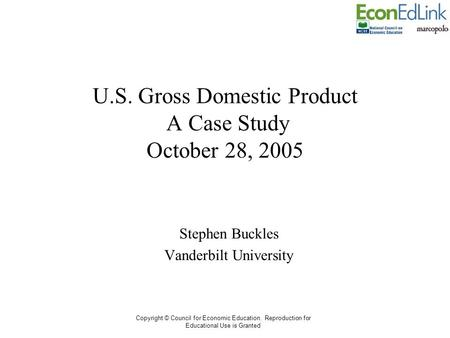 Copyright © Council for Economic Education. Reproduction for Educational Use is Granted U.S. Gross Domestic Product A Case Study October 28, 2005 Stephen.